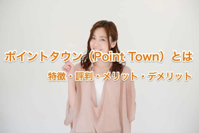 ポイントタウン(Point Town)とは|評判・安全性・口コミ・危険性・アプリを評価