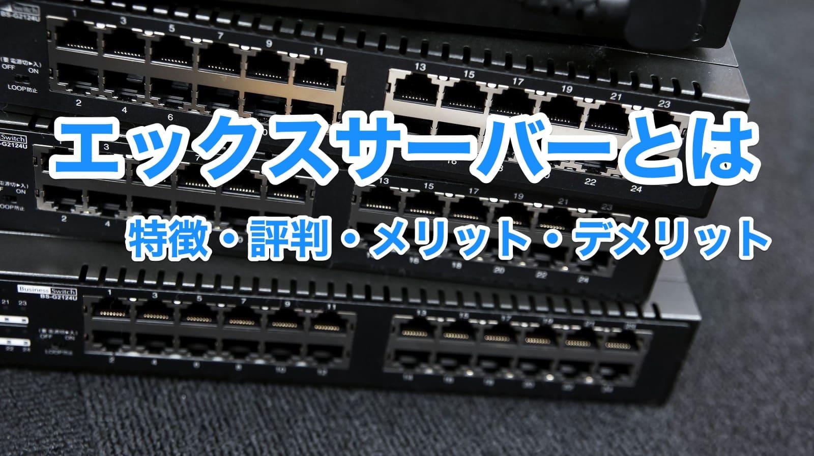 エックスサーバーとは|レンタルサーバーの特徴・評判・メリット・デメリット